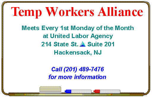 Temp Workers Alliance Meets Every First Monday of the Month from 5:30 to 7 pm at the United Labor Agency, 214 State St., Suite 201, Hackensack, NJ * For More Information, Please Call (201) 489-7476